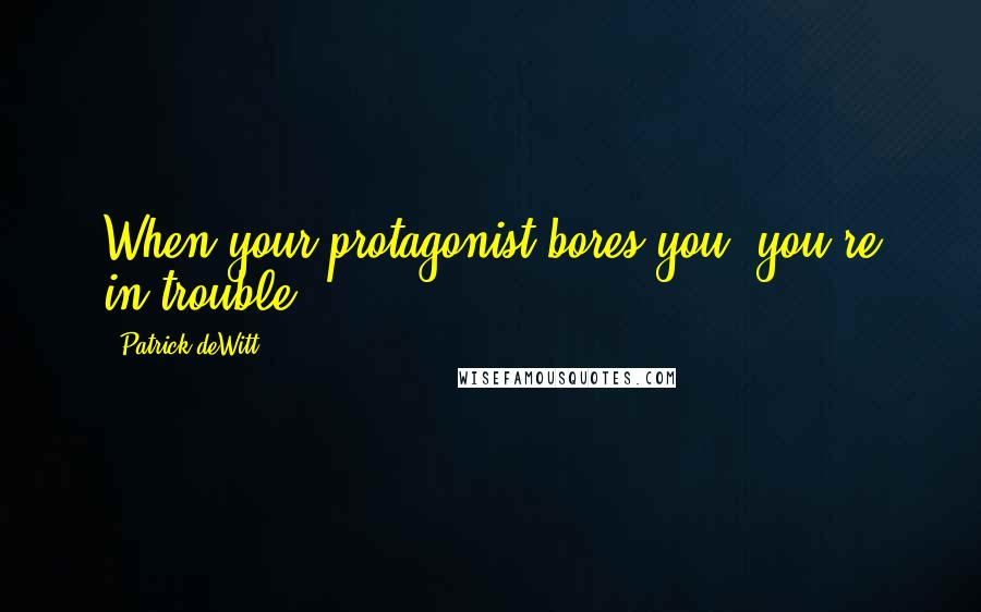 Patrick DeWitt quotes: When your protagonist bores you, you're in trouble.