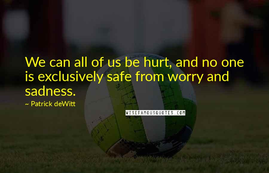 Patrick DeWitt quotes: We can all of us be hurt, and no one is exclusively safe from worry and sadness.