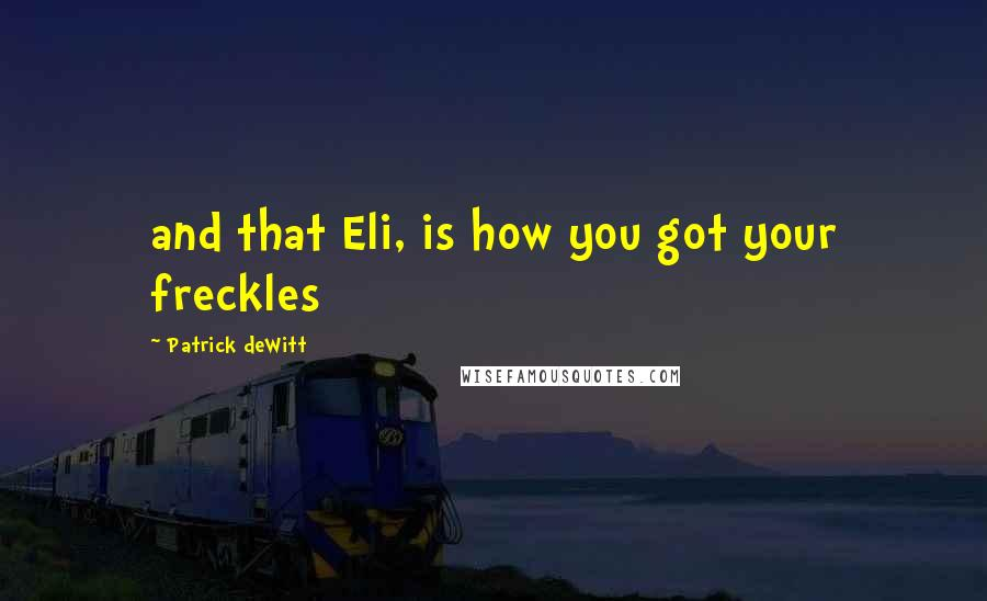 Patrick DeWitt quotes: and that Eli, is how you got your freckles