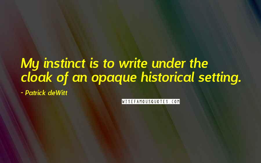 Patrick DeWitt quotes: My instinct is to write under the cloak of an opaque historical setting.