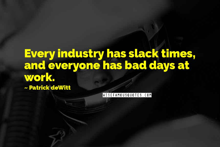Patrick DeWitt quotes: Every industry has slack times, and everyone has bad days at work.