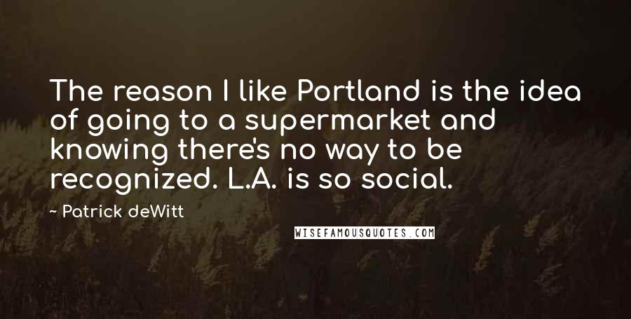 Patrick DeWitt quotes: The reason I like Portland is the idea of going to a supermarket and knowing there's no way to be recognized. L.A. is so social.