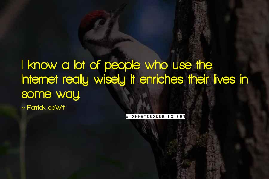 Patrick DeWitt quotes: I know a lot of people who use the Internet really wisely. It enriches their lives in some way.