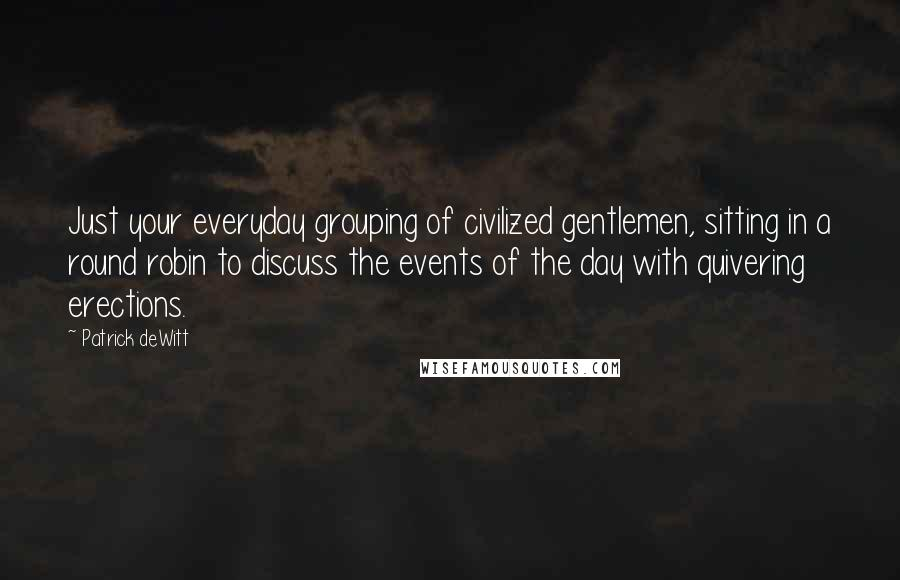 Patrick DeWitt quotes: Just your everyday grouping of civilized gentlemen, sitting in a round robin to discuss the events of the day with quivering erections.