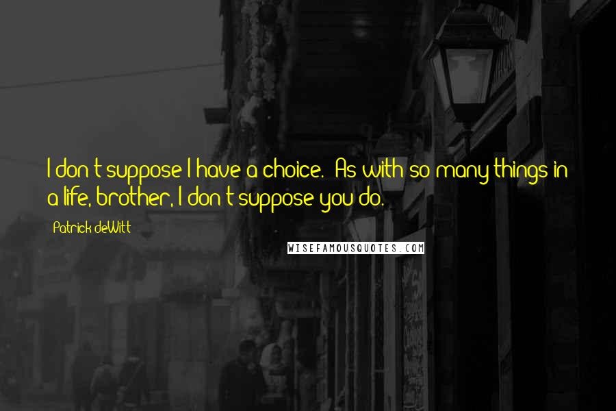 Patrick DeWitt quotes: I don't suppose I have a choice.''As with so many things in a life, brother, I don't suppose you do.