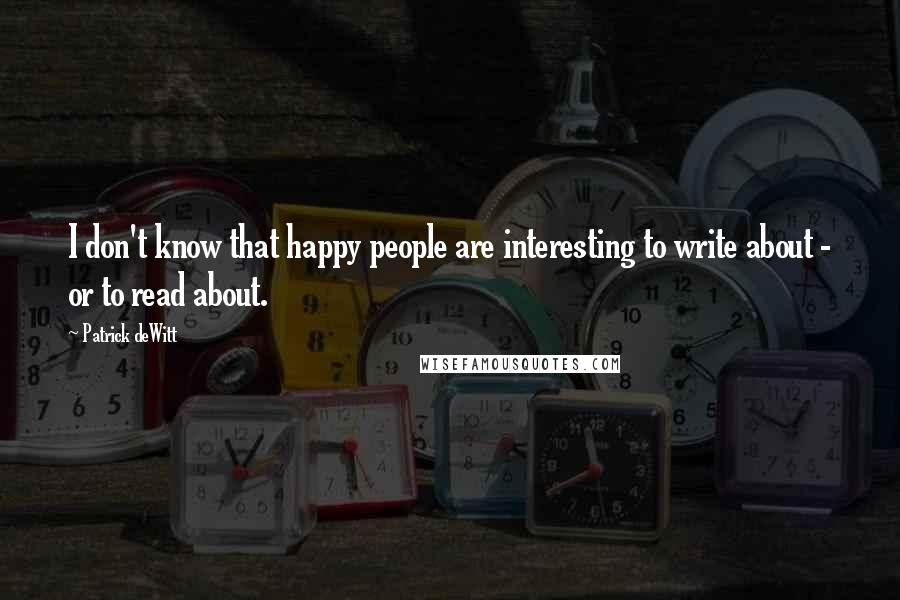 Patrick DeWitt quotes: I don't know that happy people are interesting to write about - or to read about.