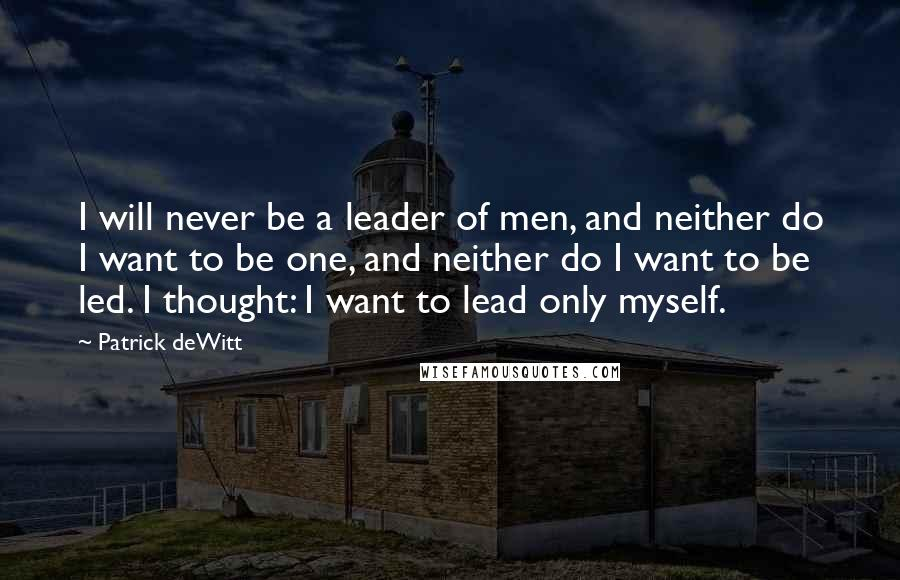 Patrick DeWitt quotes: I will never be a leader of men, and neither do I want to be one, and neither do I want to be led. I thought: I want to lead