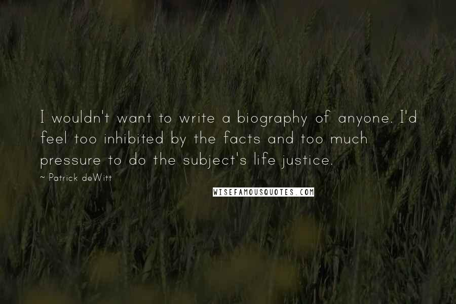 Patrick DeWitt quotes: I wouldn't want to write a biography of anyone. I'd feel too inhibited by the facts and too much pressure to do the subject's life justice.