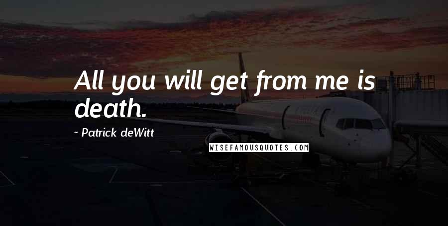 Patrick DeWitt quotes: All you will get from me is death.
