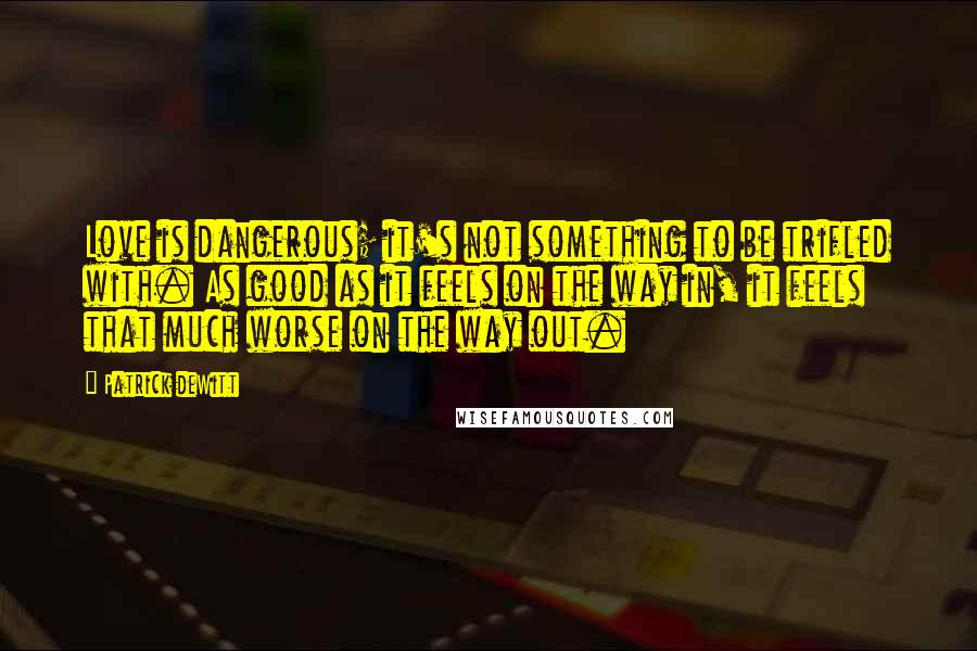 Patrick DeWitt quotes: Love is dangerous; it's not something to be trifled with. As good as it feels on the way in, it feels that much worse on the way out.