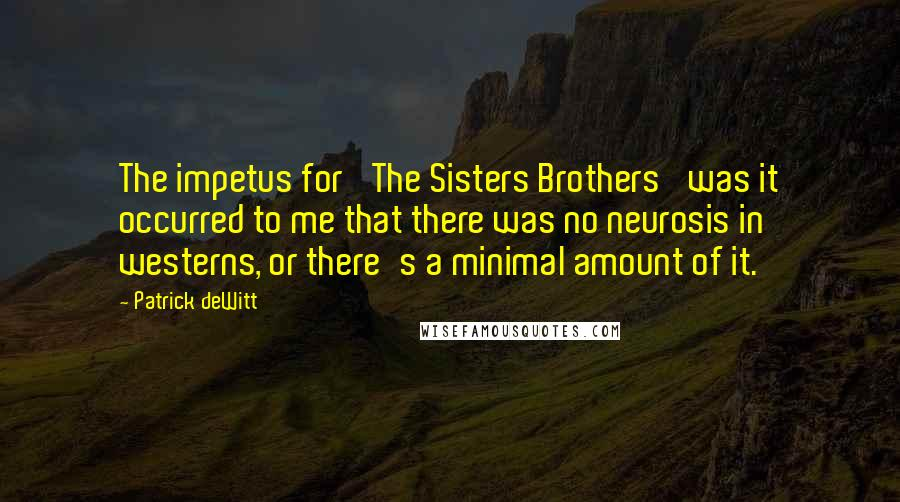 Patrick DeWitt quotes: The impetus for 'The Sisters Brothers' was it occurred to me that there was no neurosis in westerns, or there's a minimal amount of it.
