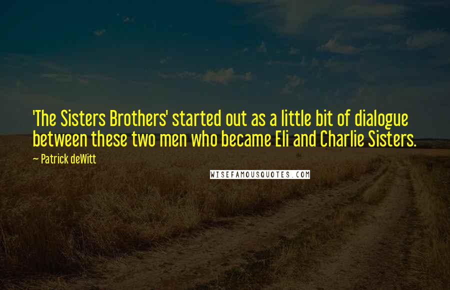Patrick DeWitt quotes: 'The Sisters Brothers' started out as a little bit of dialogue between these two men who became Eli and Charlie Sisters.