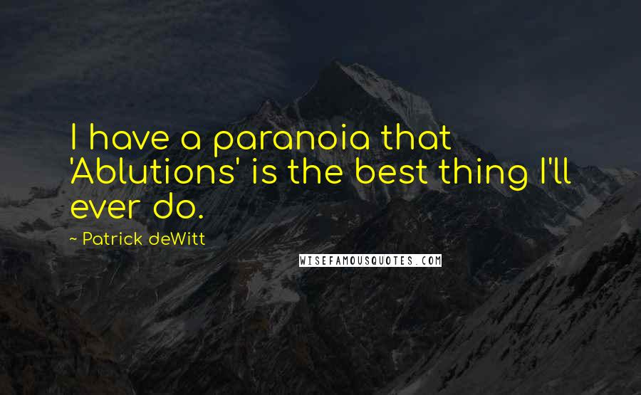 Patrick DeWitt quotes: I have a paranoia that 'Ablutions' is the best thing I'll ever do.