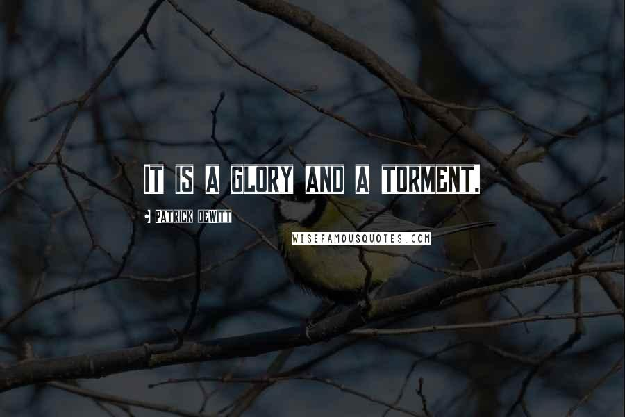 Patrick DeWitt quotes: It is a glory and a torment.
