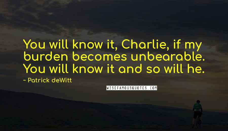 Patrick DeWitt quotes: You will know it, Charlie, if my burden becomes unbearable. You will know it and so will he.