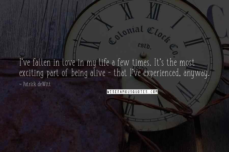 Patrick DeWitt quotes: I've fallen in love in my life a few times. It's the most exciting part of being alive - that I've experienced, anyway.