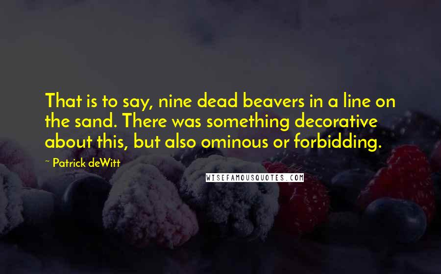Patrick DeWitt quotes: That is to say, nine dead beavers in a line on the sand. There was something decorative about this, but also ominous or forbidding.