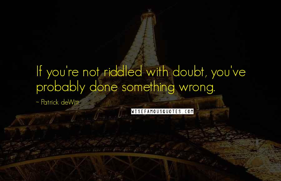 Patrick DeWitt quotes: If you're not riddled with doubt, you've probably done something wrong.