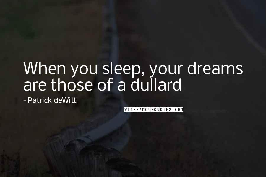 Patrick DeWitt quotes: When you sleep, your dreams are those of a dullard