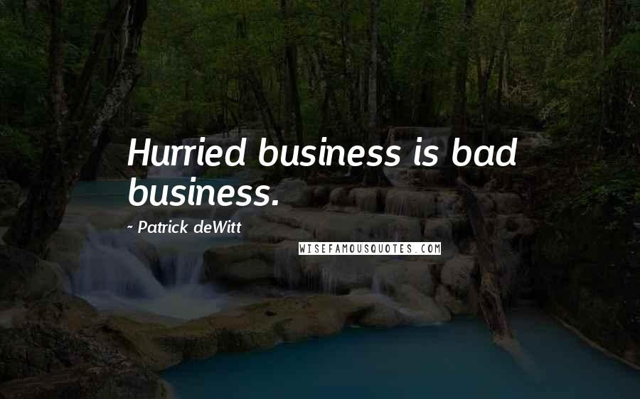 Patrick DeWitt quotes: Hurried business is bad business.
