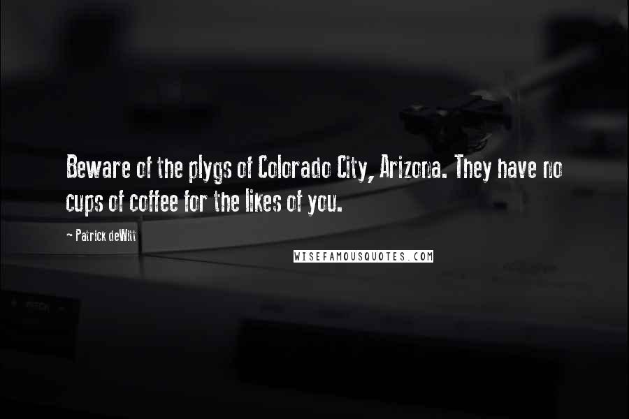 Patrick DeWitt quotes: Beware of the plygs of Colorado City, Arizona. They have no cups of coffee for the likes of you.