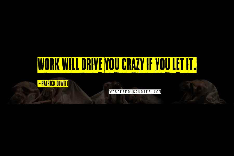 Patrick DeWitt quotes: Work will drive you crazy if you let it.