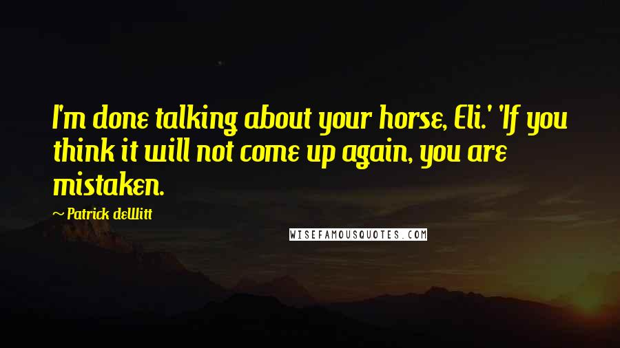Patrick DeWitt quotes: I'm done talking about your horse, Eli.' 'If you think it will not come up again, you are mistaken.
