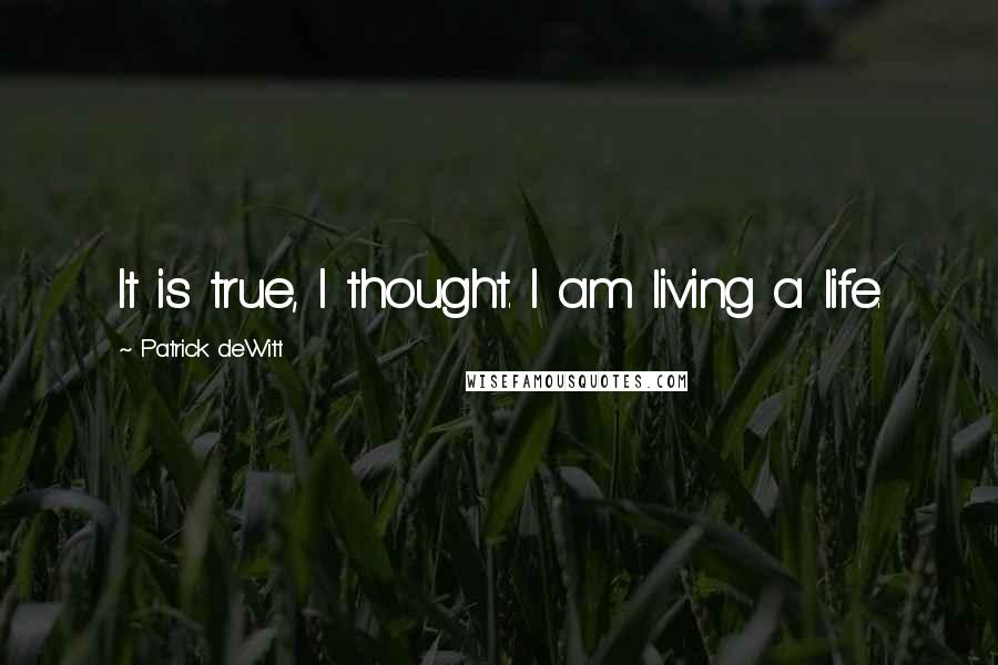Patrick DeWitt quotes: It is true, I thought. I am living a life.