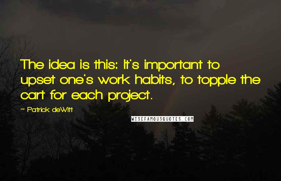 Patrick DeWitt quotes: The idea is this: It's important to upset one's work habits, to topple the cart for each project.