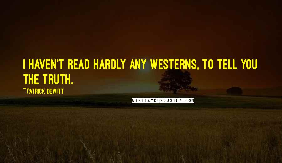 Patrick DeWitt quotes: I haven't read hardly any Westerns, to tell you the truth.