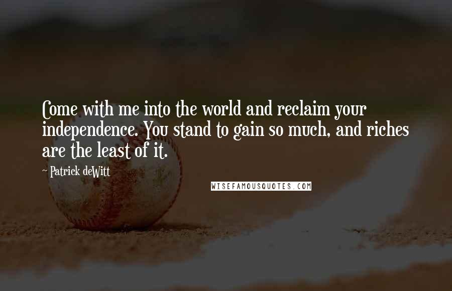 Patrick DeWitt quotes: Come with me into the world and reclaim your independence. You stand to gain so much, and riches are the least of it.
