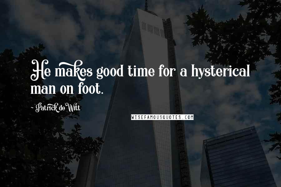 Patrick DeWitt quotes: He makes good time for a hysterical man on foot.