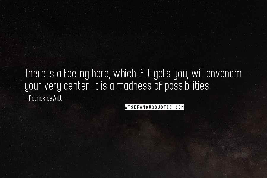 Patrick DeWitt quotes: There is a feeling here, which if it gets you, will envenom your very center. It is a madness of possibilities.