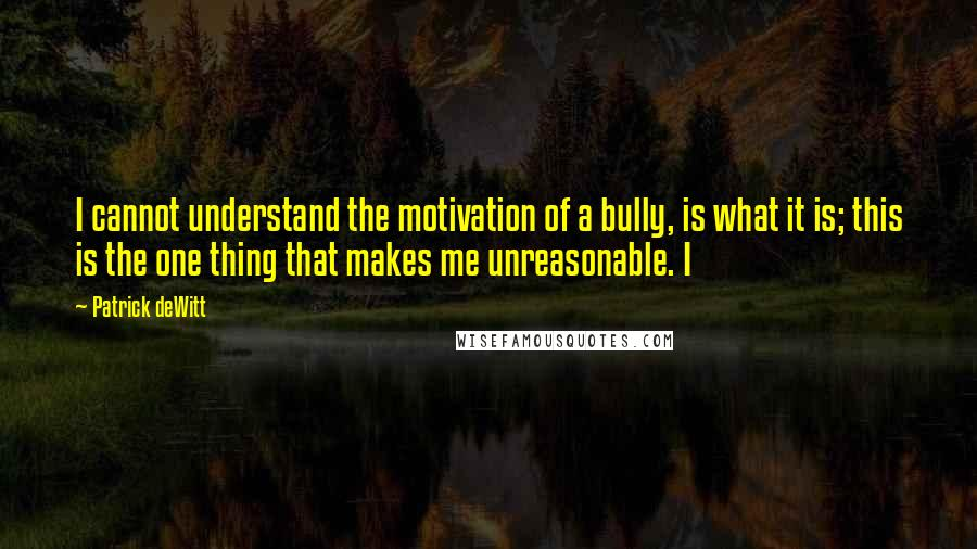 Patrick DeWitt quotes: I cannot understand the motivation of a bully, is what it is; this is the one thing that makes me unreasonable. I