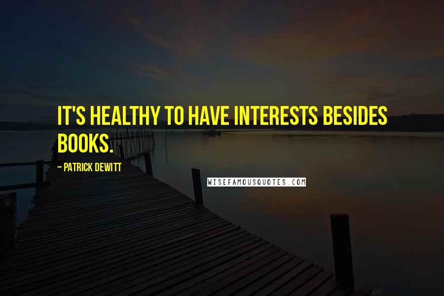 Patrick DeWitt quotes: It's healthy to have interests besides books.