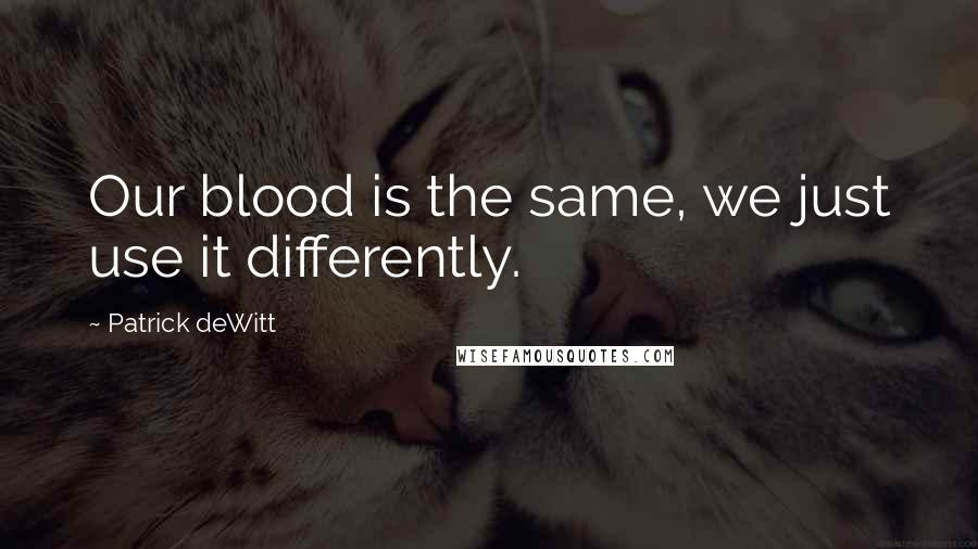 Patrick DeWitt quotes: Our blood is the same, we just use it differently.