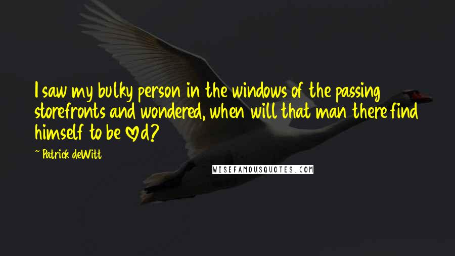 Patrick DeWitt quotes: I saw my bulky person in the windows of the passing storefronts and wondered, when will that man there find himself to be loved?