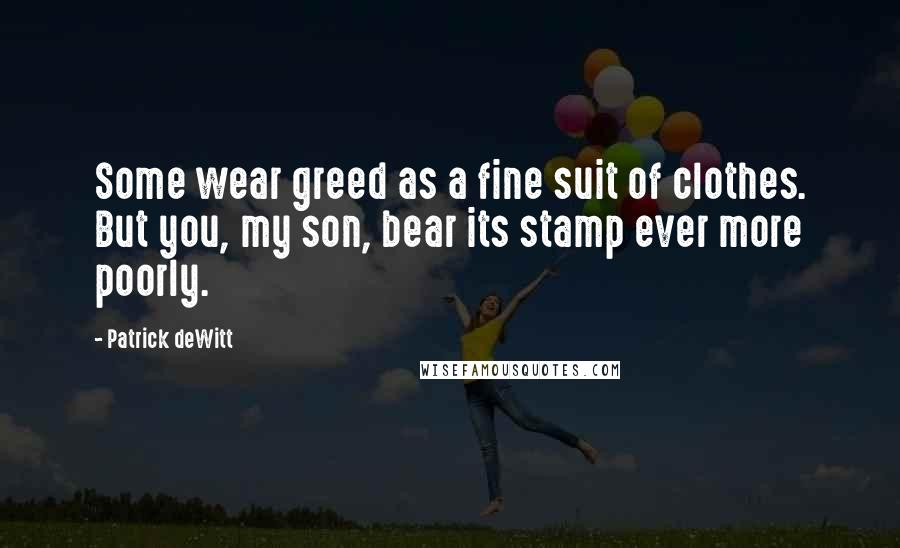Patrick DeWitt quotes: Some wear greed as a fine suit of clothes. But you, my son, bear its stamp ever more poorly.