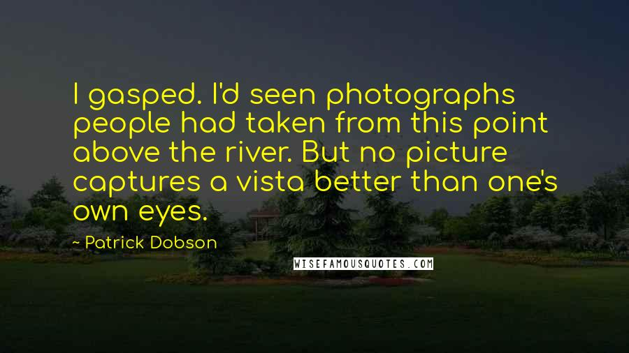Patrick Dobson quotes: I gasped. I'd seen photographs people had taken from this point above the river. But no picture captures a vista better than one's own eyes.