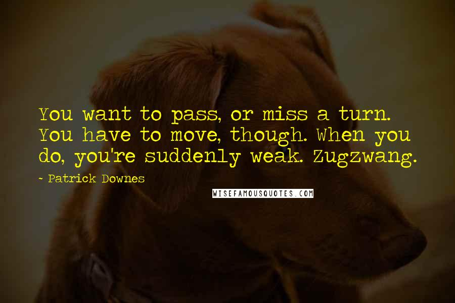 Patrick Downes quotes: You want to pass, or miss a turn. You have to move, though. When you do, you're suddenly weak. Zugzwang.