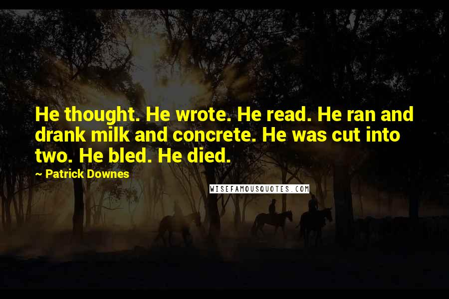 Patrick Downes quotes: He thought. He wrote. He read. He ran and drank milk and concrete. He was cut into two. He bled. He died.