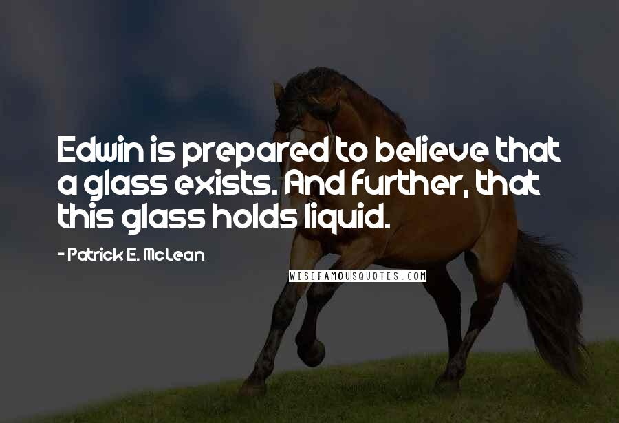 Patrick E. McLean quotes: Edwin is prepared to believe that a glass exists. And further, that this glass holds liquid.