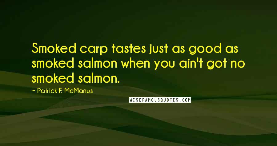 Patrick F. McManus quotes: Smoked carp tastes just as good as smoked salmon when you ain't got no smoked salmon.
