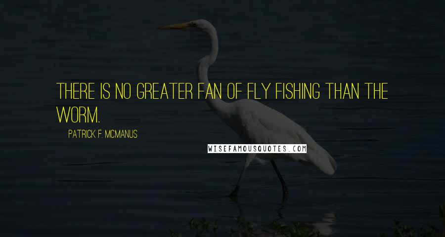 Patrick F. McManus quotes: There is no greater fan of fly fishing than the worm.