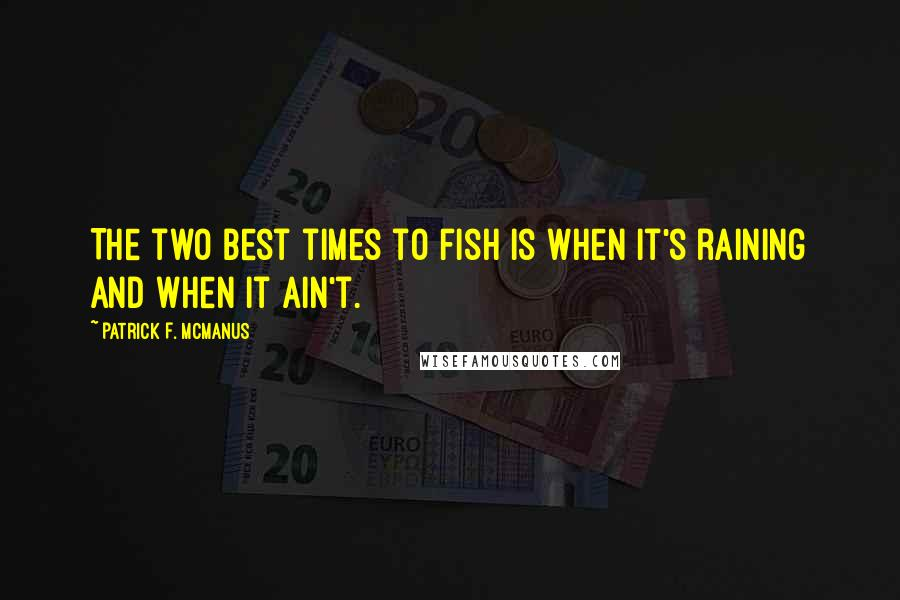 Patrick F. McManus quotes: The two best times to fish is when it's raining and when it ain't.