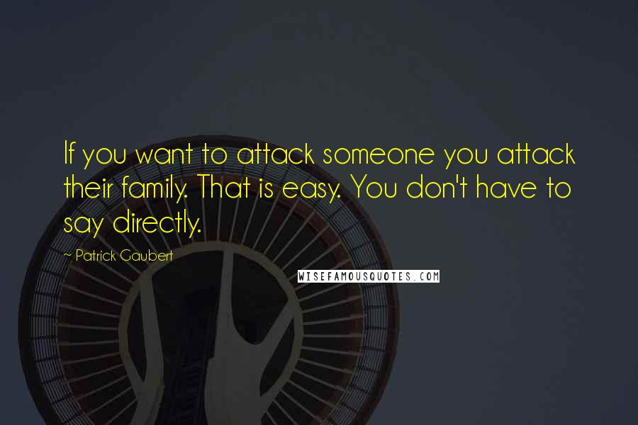 Patrick Gaubert quotes: If you want to attack someone you attack their family. That is easy. You don't have to say directly.