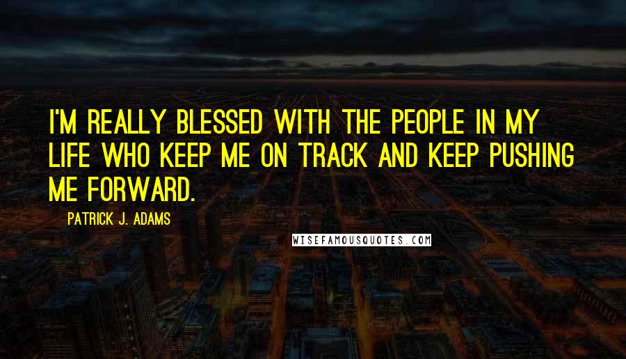 Patrick J. Adams quotes: I'm really blessed with the people in my life who keep me on track and keep pushing me forward.