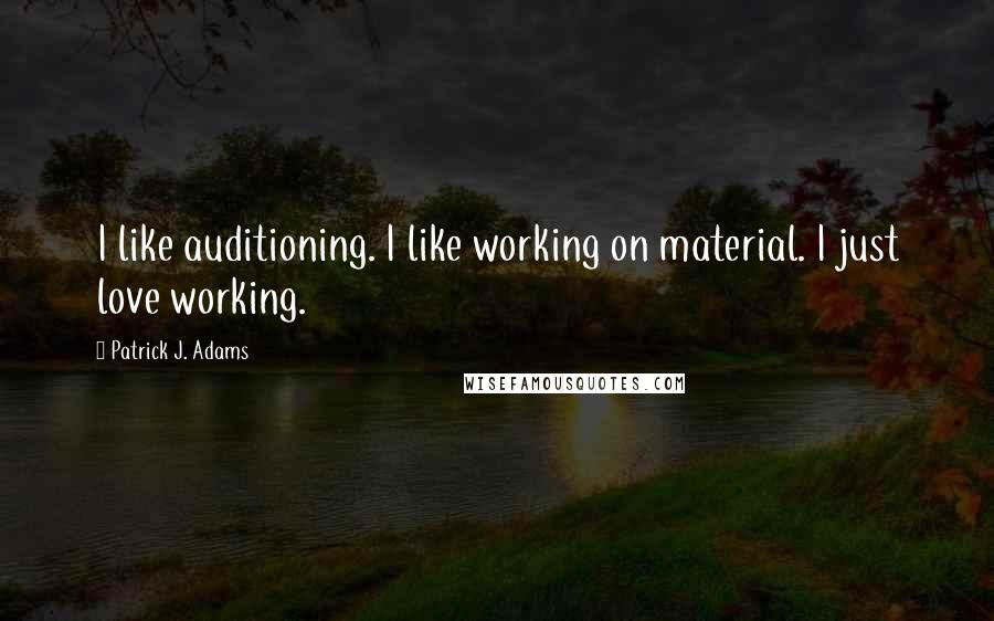 Patrick J. Adams quotes: I like auditioning. I like working on material. I just love working.