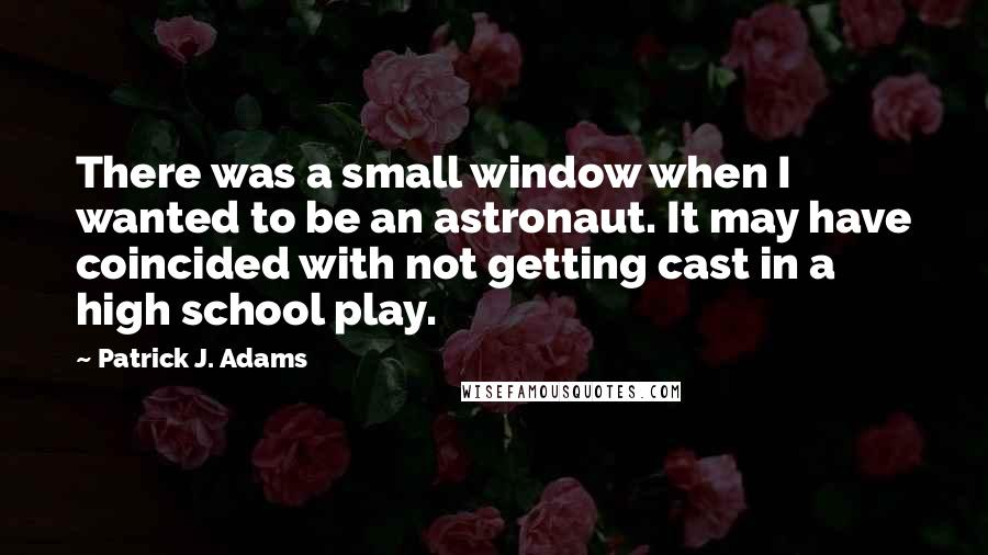 Patrick J. Adams quotes: There was a small window when I wanted to be an astronaut. It may have coincided with not getting cast in a high school play.