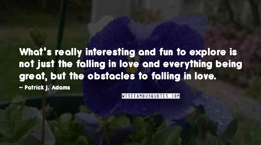 Patrick J. Adams quotes: What's really interesting and fun to explore is not just the falling in love and everything being great, but the obstacles to falling in love.